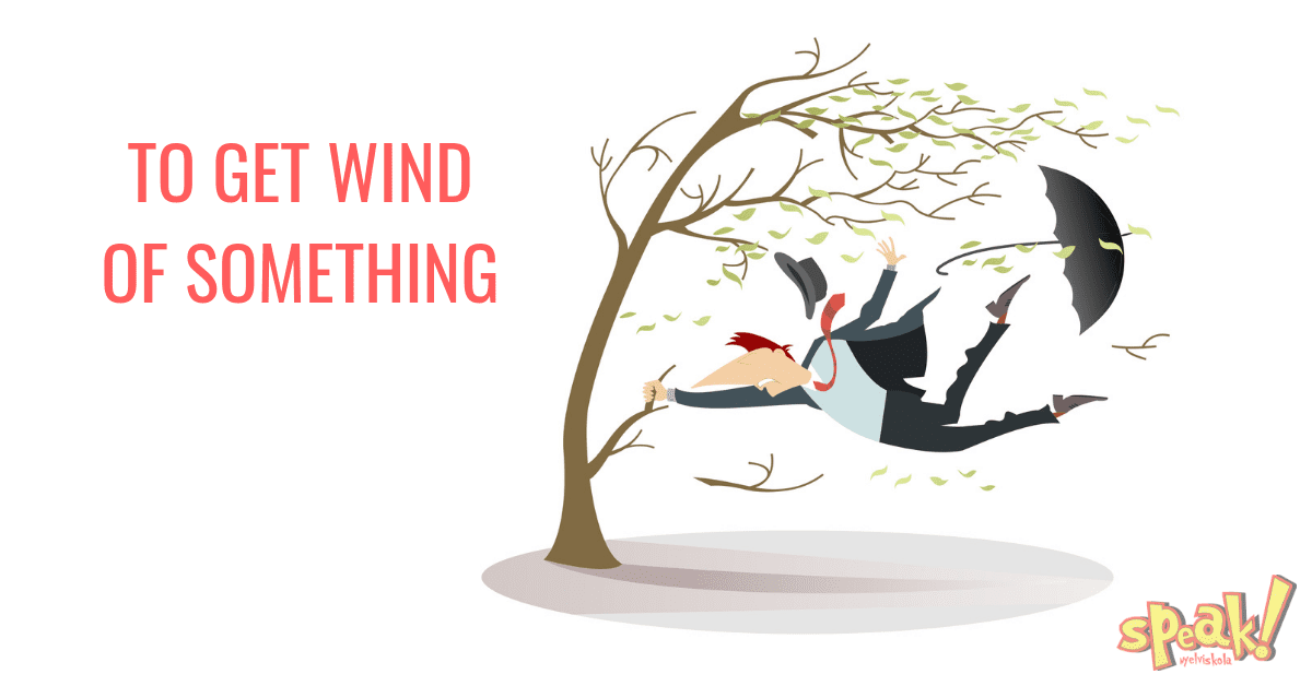 To get wind of something